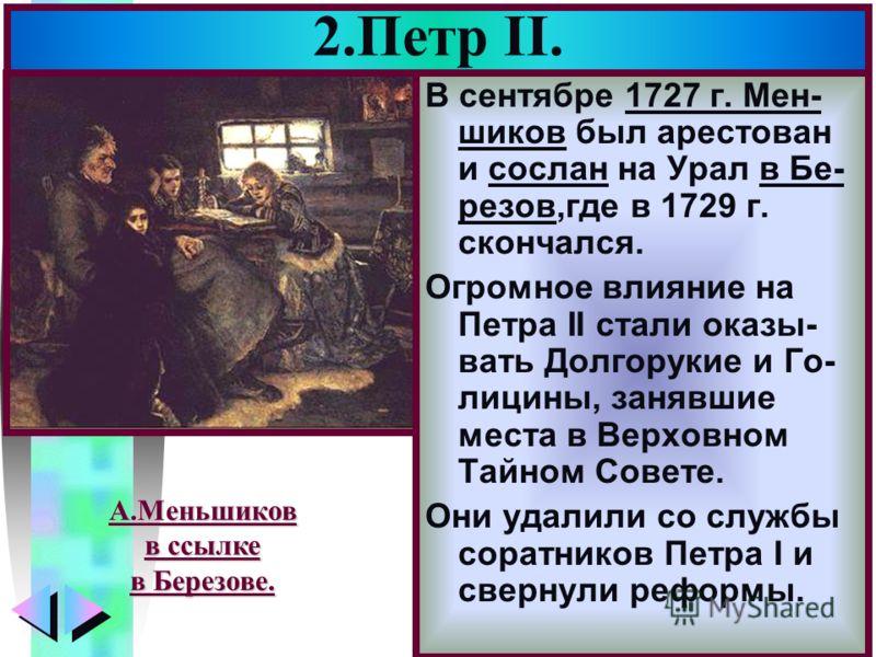 Меню 2.Петр II. В сентябре 1727 г. Мен- шиков был арестован и сослан на Урал в Бе- резов,где в 1729 г. скончался. Огромное влияние на Петра II стали оказы- вать Долгорукие и Го- лицины, занявшие места в Верховном Тайном Совете. Они удалили со службы
