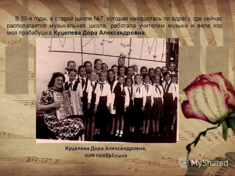 Куцелева Дора Александровна, Куцелева Дора Александровна, моя прабабушка В 50-е годы, в старой школе 7, которая находилась по адресу, где сейчас располагается музыкальная школа, работала учителем музыки и вела хор моя прабабушка Куцелева Дора Алексан