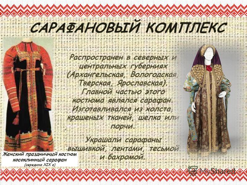 Распространен в северных и центральных губерниях (Архангельская, Вологодская, Тверская, Ярославская). Главной частью этого костюма являлся сарафан. Изготавливался из холста, крашеных тканей, шелка или порчи. Украшали сарафаны вышивкой, лентами, тесьм