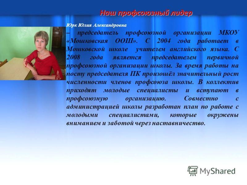 Наш профсоюзный лидер Юрк Юлия Александровна – председатель профсоюзной организации МКОУ «Мошковская ООШ». С 2004 года работает в Мошковской школе учителем английского языка. С 2008 года является председателем первичной профсоюзной организации школы.