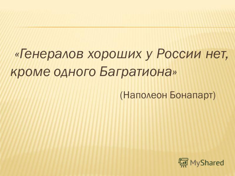 «Генералов хороших у России нет, кроме одного Багратиона» (Наполеон Бонапарт)