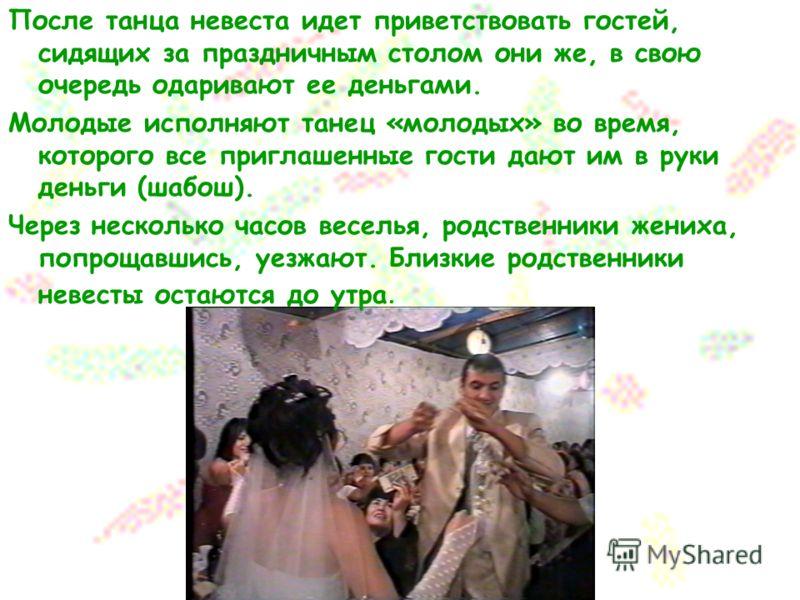 После танца невеста идет приветствовать гостей, сидящих за праздничным столом они же, в свою очередь одаривают ее деньгами. Молодые исполняют танец «молодых» во время, которого все приглашенные гости дают им в руки деньги (шабош). Через несколько час