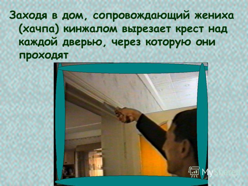 Заходя в дом, сопровождающий жениха (хачпа) кинжалом вырезает крест над каждой дверью, через которую они проходят