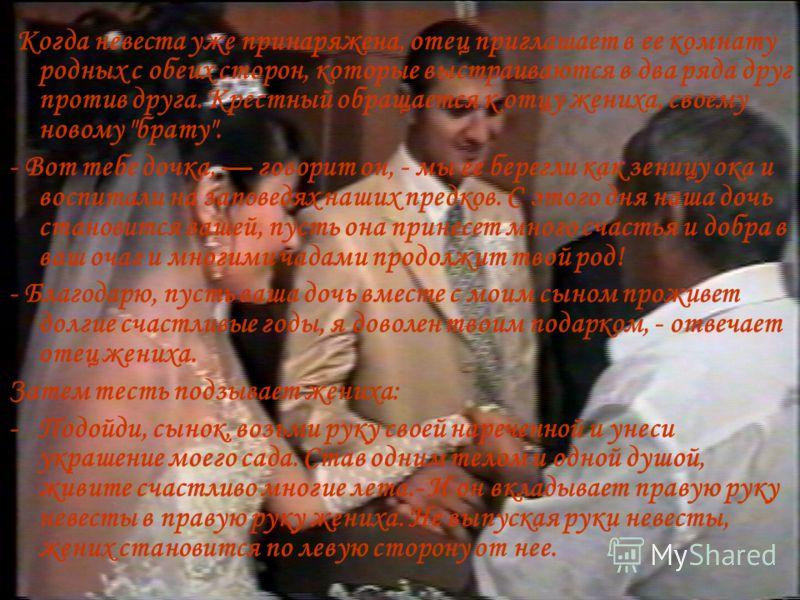 Когда невеста уже принаряжена, отец приглашает в ее комнату родных с обеих сторон, которые выстраиваются в два ряда друг против друга. Крестный обращается к отцу жениха, своему новому