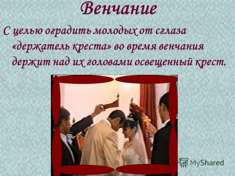 Венчание С целью оградить молодых от сглаза «держатель креста» во время венчания держит над их головами освещенный крест.