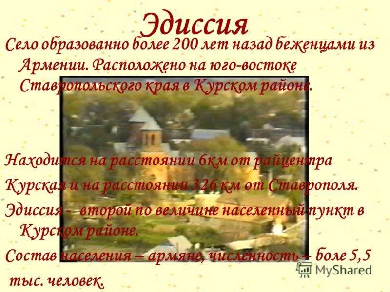 Эдиссия Село образованно более 200 лет назад беженцами из Армении. Расположено на юго-востоке Ставропольского края в Курском районе. Находится на расстоянии 6км от райцентра Курская и на расстоянии 326 км от Ставрополя. Эдиссия - второй по величине н