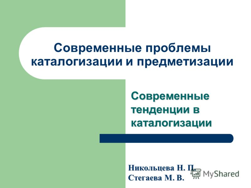 Современные проблемы каталогизации и предметизации Современные тенденции в каталогизации Никольцева Н. П. Стегаева М. В.