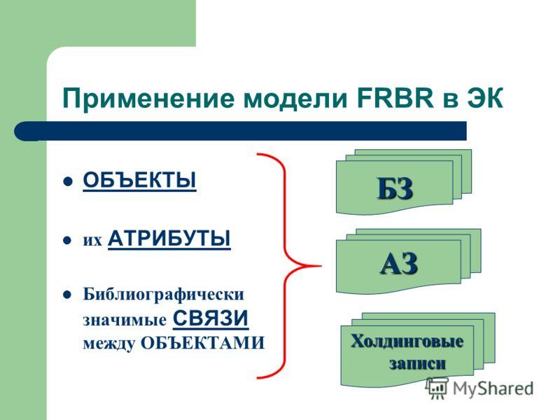 Применение модели FRBR в ЭК ОБЪЕКТЫ их АТРИБУТЫ Библиографически значимые СВЯЗИ между ОБЪЕКТАМИ БЗ АЗ Холдинговые записи