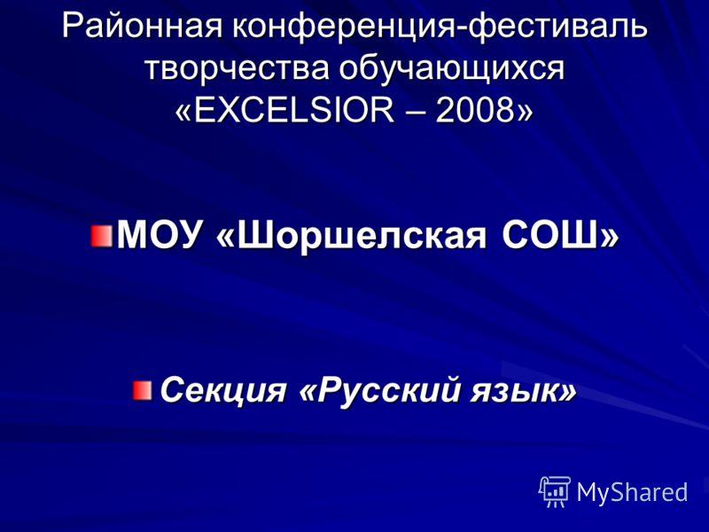 Районная конференция-фестиваль творчества обучающихся «EXCELSIOR – 2008» МОУ «Шоршелская СОШ» Секция «Русский язык»