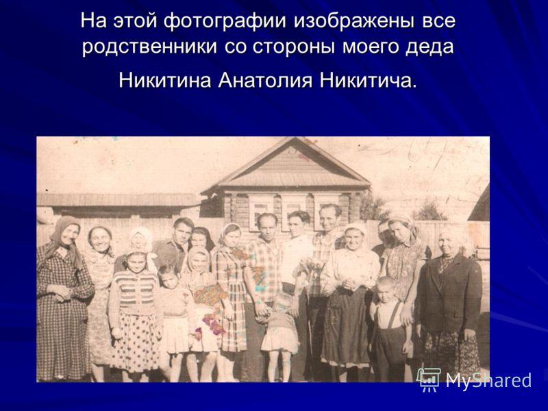 На этой фотографии изображены все родственники со стороны моего деда Никитина Анатолия Никитича.