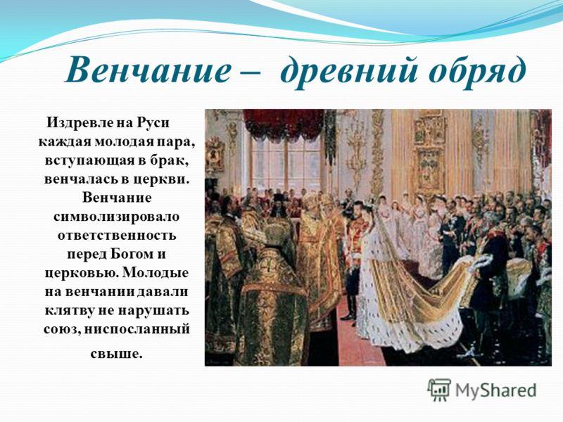 Венчание – древний обряд Издревле на Руси каждая молодая пара, вступающая в брак, венчалась в церкви. Венчание символизировало ответственность перед Богом и церковью. Молодые на венчании давали клятву не нарушать союз, ниспосланный свыше.