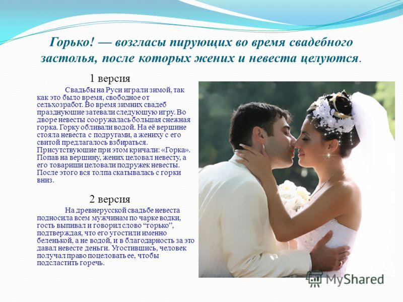 Горько! возгласы пирующих во время свадебного застолья, после которых жених и невеста целуются. 1 версия Свадьбы на Руси играли зимой, так как это было время, свободное от сельхозработ. Во время зимних свадеб празднующие затевали следующую игру. Во д