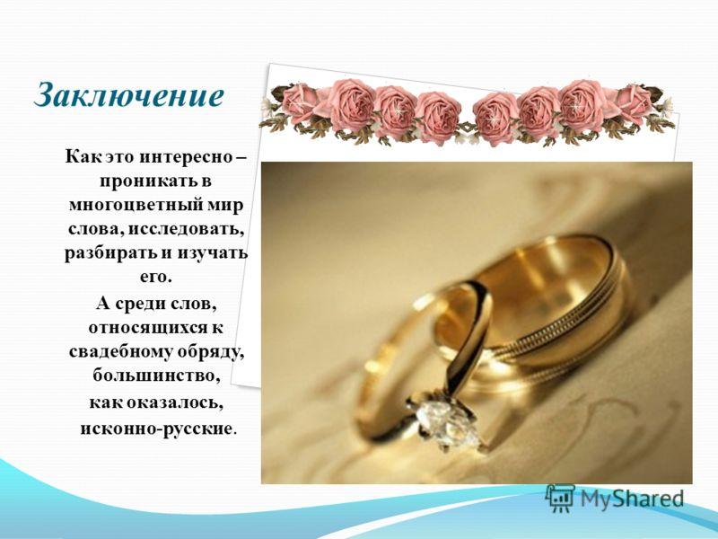 Заключение Как это интересно – проникать в многоцветный мир слова, исследовать, разбирать и изучать его. А среди слов, относящихся к свадебному обряду, большинство, как оказалось, исконно-русские.