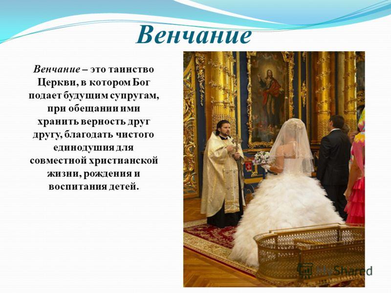 Венчание Венчание – это таинство Церкви, в котором Бог подает будущим супругам, при обещании ими хранить верность друг другу, благодать чистого единодушия для совместной христианской жизни, рождения и воспитания детей.