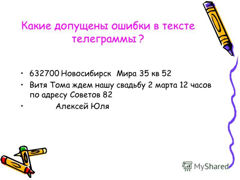 Какие допущены ошибки в тексте телеграммы ? 632700 Новосибирск Мира 35 кв 52 Витя Тома ждем нашу свадьбу 2 марта 12 часов по адресу Советов 82 Алексей Юля