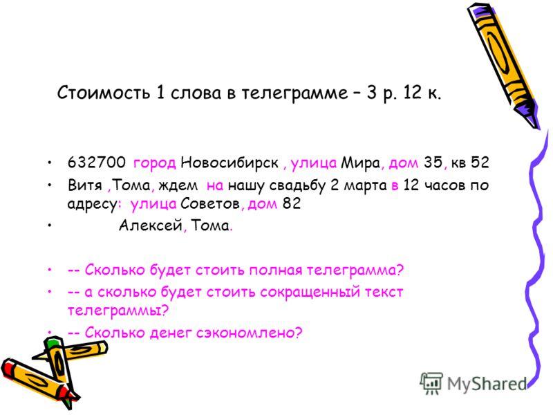 Стоимость 1 слова в телеграмме – 3 р. 12 к. 632700 город Новосибирск, улица Мира, дом 35, кв 52 Витя,Тома, ждем на нашу свадьбу 2 марта в 12 часов по адресу: улица Советов, дом 82 Алексей, Тома. -- Сколько будет стоить полная телеграмма? -- а сколько