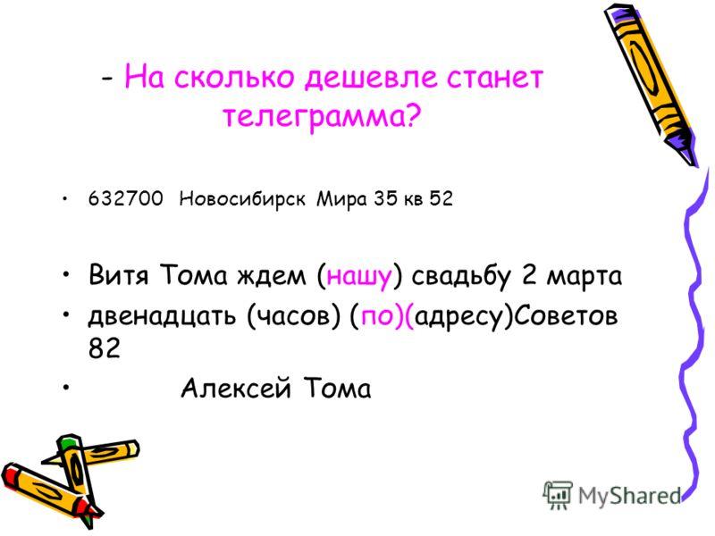 - На сколько дешевле станет телеграмма? 632700 Новосибирск Мира 35 кв 52 Витя Тома ждем (нашу) свадьбу 2 марта двенадцать (часов) (по)(адресу)Советов 82 Алексей Тома