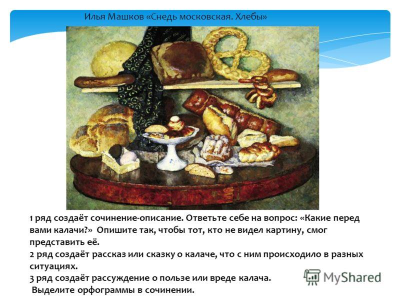 Илья Машков «Снедь московская. Хлебы» 1 ряд создаёт сочинение-описание. Ответьте себе на вопрос: «Какие перед вами калачи?» Опишите так, чтобы тот, кто не видел картину, смог представить её. 2 ряд создаёт рассказ или сказку о калаче, что с ним происх