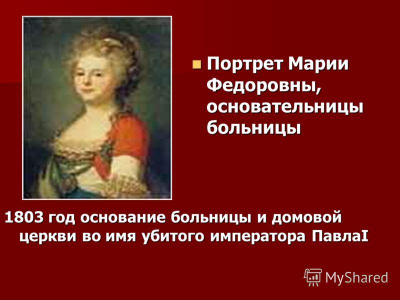 1803 год основание больницы и домовой церкви во имя убитого императора ПавлаI Портрет Марии Федоровны, основательницы больницы Портрет Марии Федоровны, основательницы больницы