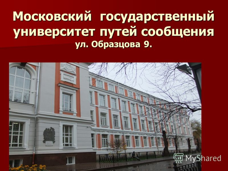 Московский государственный университет путей сообщения ул. Образцова 9.