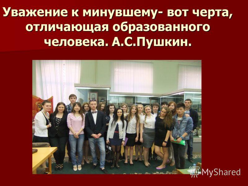 Уважение к минувшему- вот черта, отличающая образованного человека. А.С.Пушкин.