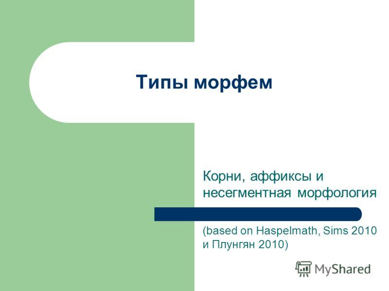 Типы морфем Корни, аффиксы и несегментная морфология (based on Haspelmath, Sims 2010 и Плунгян 2010)