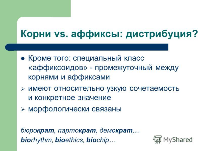 Корни vs. аффиксы: дистрибуция? Кроме того: специальный класс «аффиксоидов» - промежуточный между корнями и аффиксами имеют относительно узкую сочетаемость и конкретное значение морфологически связаны бюрократ, партократ, демократ,... biorhythm, bioe