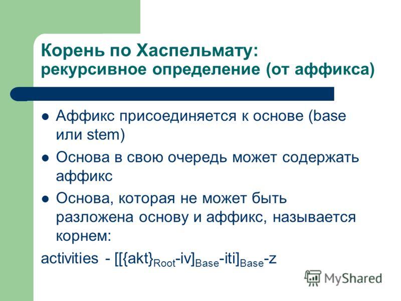 Корень по Хаспельмату: рекурсивное определение (от аффикса) Аффикс присоединяется к основе (base или stem) Основа в свою очередь может содержать аффикс Основа, которая не может быть разложена основу и аффикс, называется корнем: activities - [[{akt} R