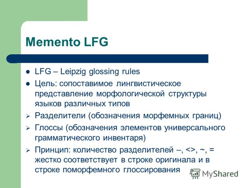 Memento LFG LFG – Leipzig glossing rules Цель: сопоставимое лингвистическое представление морфологической структуры языков различных типов Разделители (обозначения морфемных границ) Глоссы (обозначения элементов универсального грамматического инвента