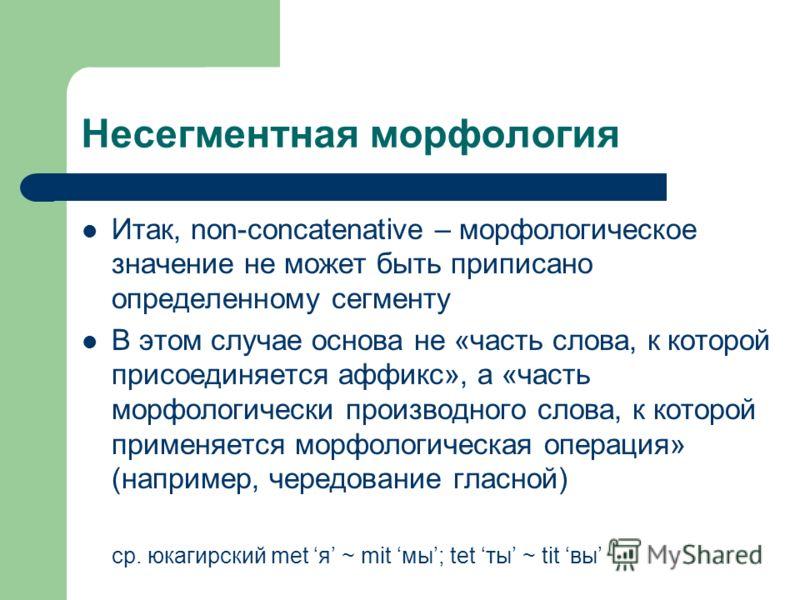 Несегментная морфология Итак, non-concatenative – морфологическое значение не может быть приписано определенному сегменту В этом случае основа не «часть слова, к которой присоединяется аффикс», а «часть морфологически производного слова, к которой пр