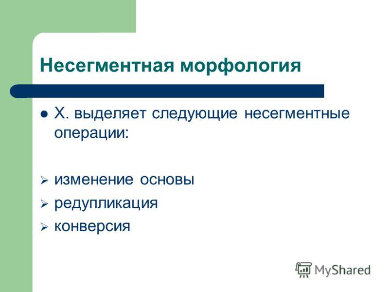 Несегментная морфология Х. выделяет следующие несегментные операции: изменение основы редупликация конверсия