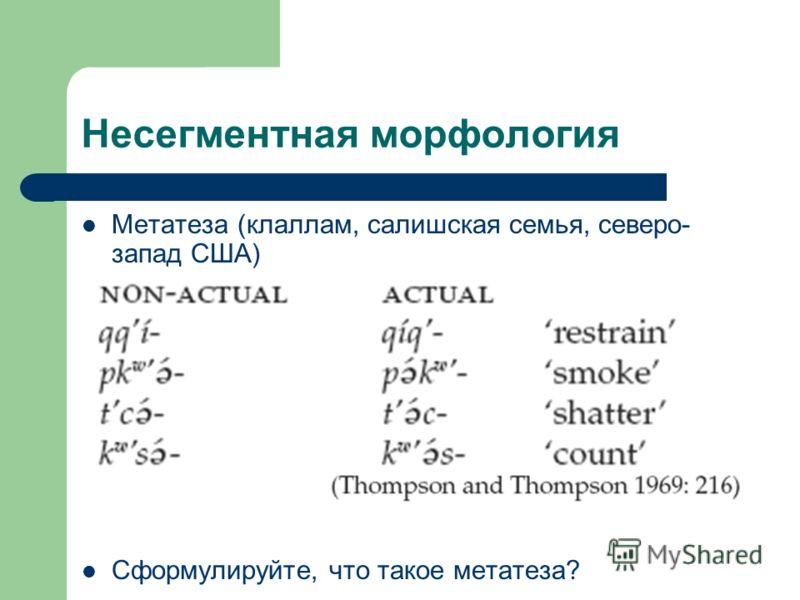 Несегментная морфология Метатеза (клаллам, салишская семья, северо- запад США) Сформулируйте, что такое метатеза?