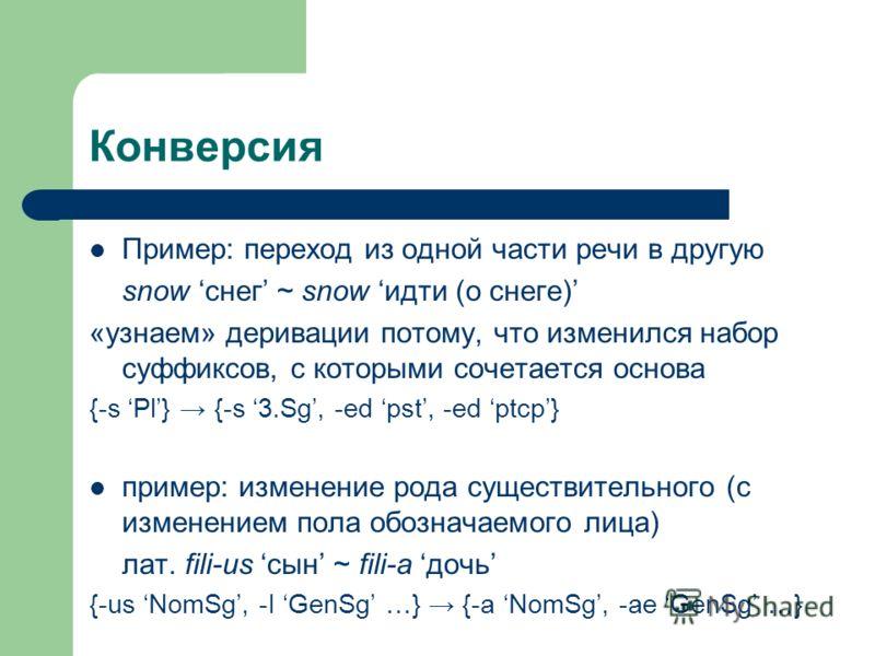 Конверсия Пример: переход из одной части речи в другую snow снег ~ snow идти (о снеге) «узнаем» деривации потому, что изменился набор суффиксов, с которыми сочетается основа {-s Pl} {-s 3.Sg, -ed pst, -ed ptcp} пример: изменение рода существительного