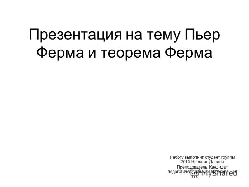 Презентация на тему Пьер Ферма и теорема Ферма Работу выполнил студент группы 2б15:Неволин Данила Преподователь: Кандидат педагогических наук Тарбокова Т.В.