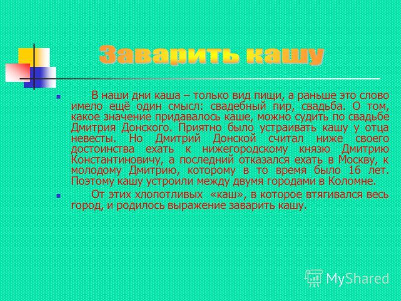 В наши дни каша – только вид пищи, а раньше это слово имело ещё один смысл: свадебный пир, свадьба. О том, какое значение придавалось каше, можно судить по свадьбе Дмитрия Донского. Приятно было устраивать кашу у отца невесты. Но Дмитрий Донской счит