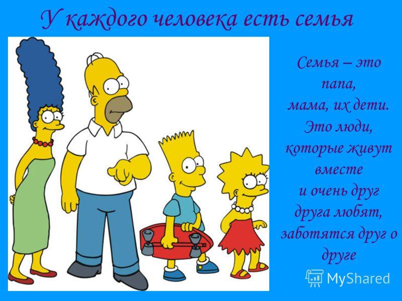 У каждого человека есть семья Семья – это папа, мама, их дети. Это люди, которые живут вместе и очень друг друга любят, заботятся друг о друге