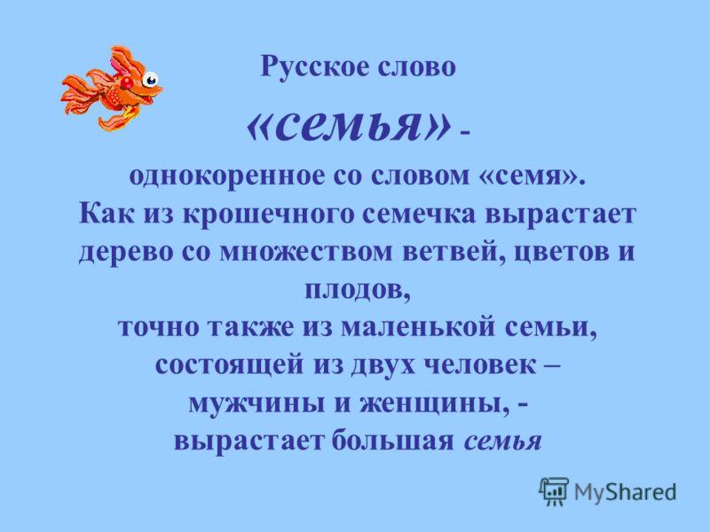 Русское слово «семья» - однокоренное со словом «семя». Как из крошечного семечка вырастает дерево со множеством ветвей, цветов и плодов, точно также из маленькой семьи, состоящей из двух человек – мужчины и женщины, - вырастает большая семья