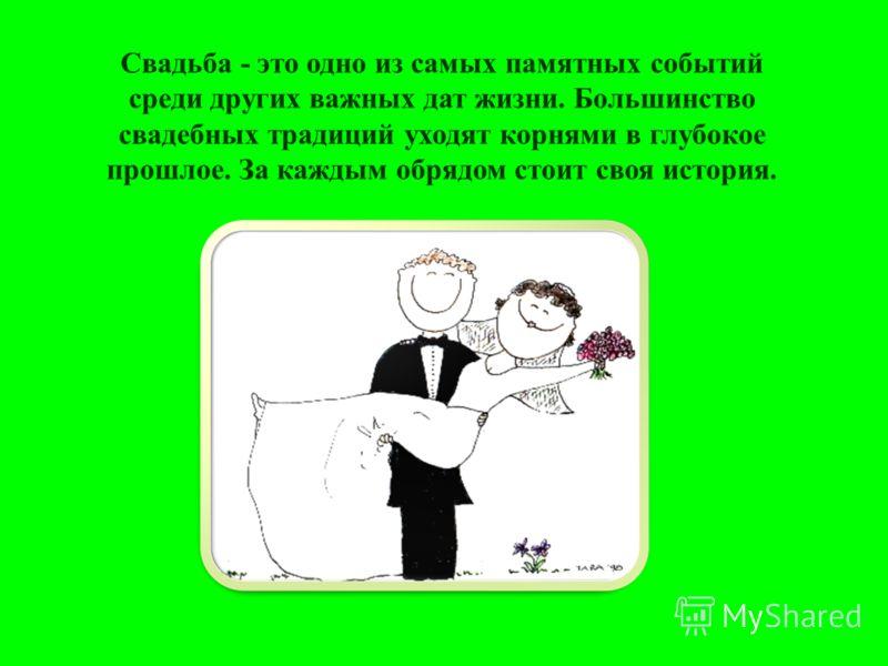 Свадьба - это одно из самых памятных событий среди других важных дат жизни. Большинство свадебных традиций уходят корнями в глубокое прошлое. За каждым обрядом стоит своя история.