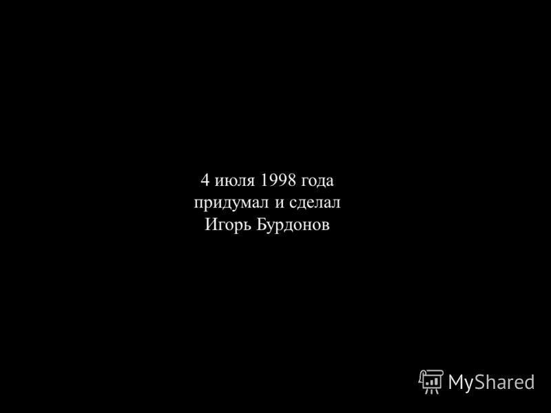 4 июля 1998 года придумал и сделал Игорь Бурдонов