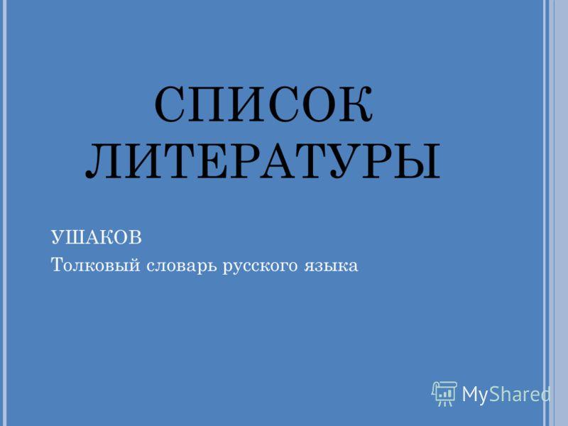 СПИСОК ЛИТЕРАТУРЫ УШАКОВ Толковый словарь русского языка
