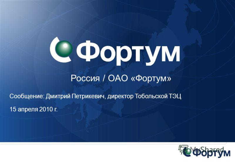 Россия / OAO «Фортум» Сообщение: Дмитрий Петрикевич, директор Тобольской ТЭЦ 15 апреля 2010 г.