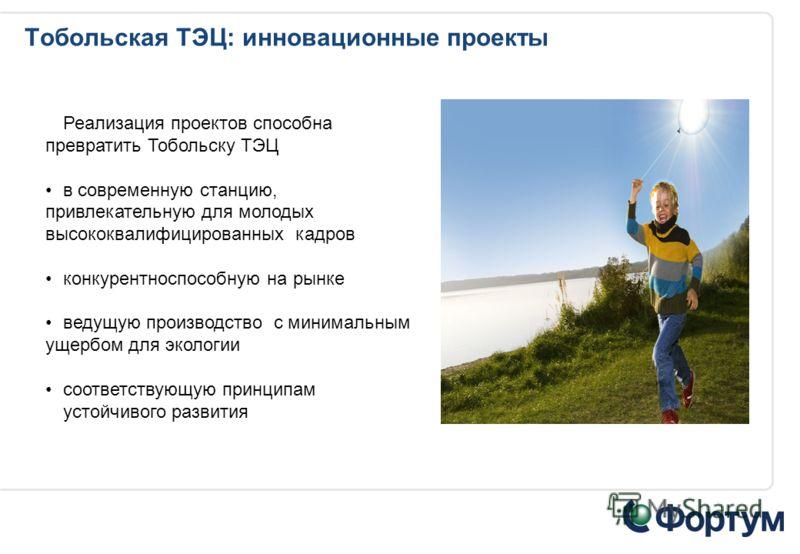 Тобольская ТЭЦ: инновационные проекты Реализация проектов способна превратить Тобольску ТЭЦ в современную станцию, привлекательную для молодых высококвалифицированных кадров конкурентноспособную на рынке ведущую производство с минимальным ущербом для