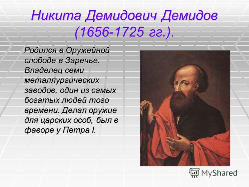 Никита Демидович Демидов (1656-1725 гг.). Родился в Оружейной слободе в Заречье. Владелец семи металлургических заводов, один из самых богатых людей того времени. Делал оружие для царских особ, был в фаворе у Петра I. Родился в Оружейной слободе в За