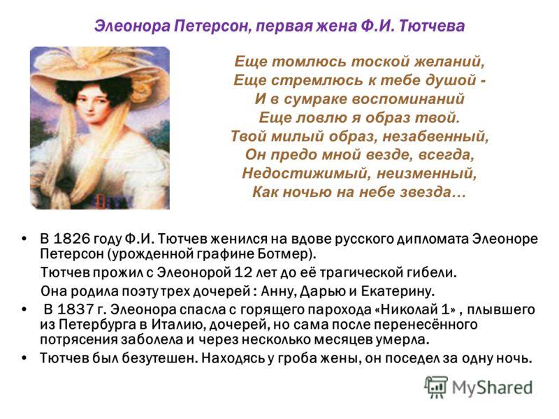 Элеонора Петерсон, первая жена Ф.И. Тютчева В 1826 году Ф.И. Тютчев женился на вдове русского дипломата Элеоноре Петерсон (урожденной графине Ботмер). Тютчев прожил с Элеонорой 12 лет до её трагической гибели. Она родила поэту трех дочерей : Анну, Да