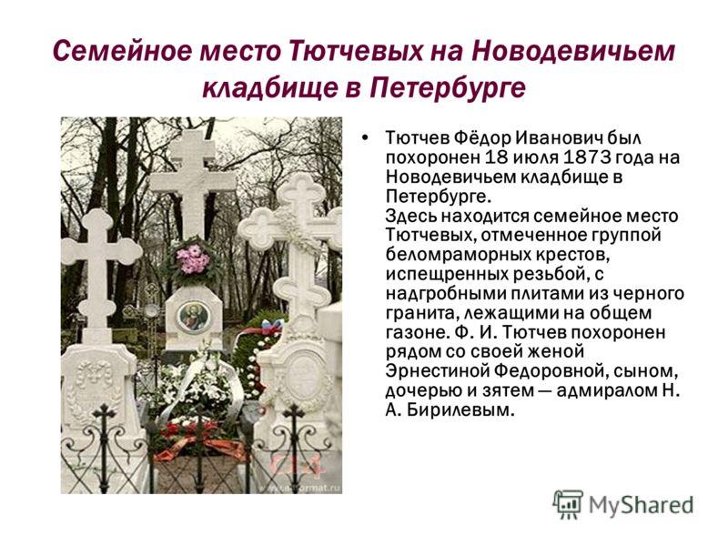 Семейное место Тютчевых на Новодевичьем кладбище в Петербурге Тютчев Фёдор Иванович был похоронен 18 июля 1873 года на Новодевичьем кладбище в Петербурге. Здесь находится семейное место Тютчевых, отмеченное группой беломраморных крестов, испещренных