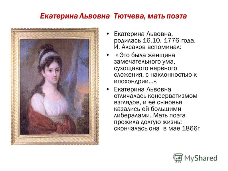 Екатерина Львовна Тютчева, мать поэта Екатерина Львовна, родилась 16.10. 1776 года. И. Аксаков вспоминал: « Это была женщина замечательного ума, сухощавого нервного сложения, с наклонностью к ипохондрии…». Екатерина Львовна отличалась консерватизмом