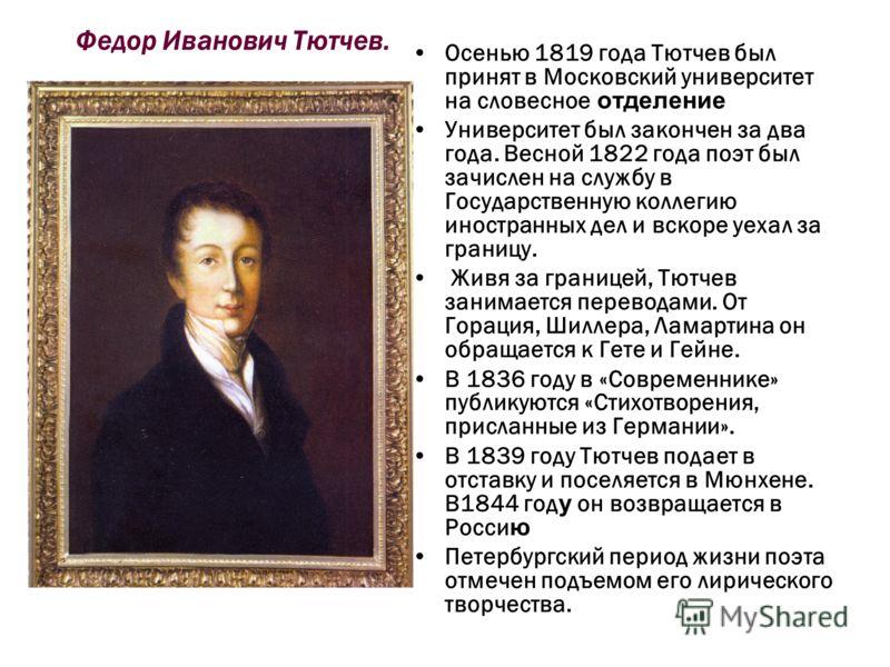 Федор Иванович Тютчев. Осенью 1819 года Тютчев был принят в Московский университет на словесное отделение Университет был закончен за два года. Весной 1822 года поэт был зачислен на службу в Государственную коллегию иностранных дел и вскоре уехал за