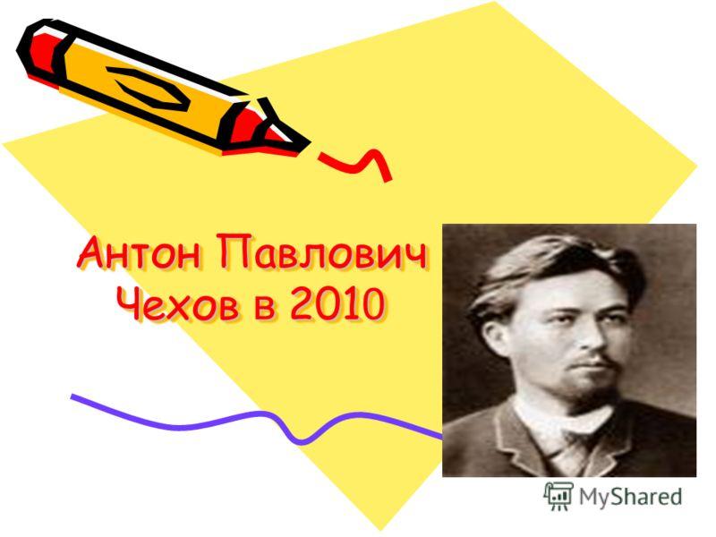 Антон Павлович Чехов в 201 0