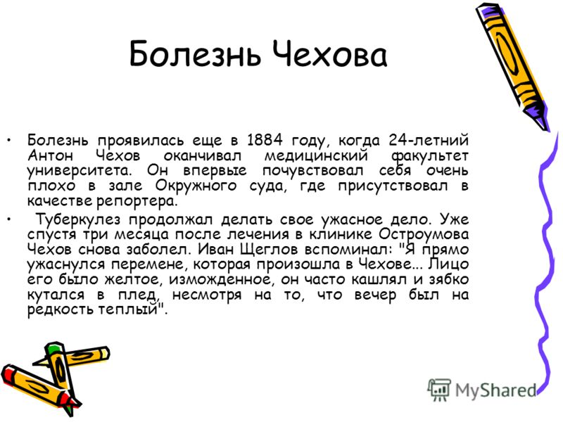 Болезнь Чехова Болезнь проявилась еще в 1884 году, когда 24-летний Антон Чехов оканчивал медицинский факультет университета. Он впервые почувствовал себя очень плохо в зале Окружного суда, где присутствовал в качестве репортера. Туберкулез продолжал