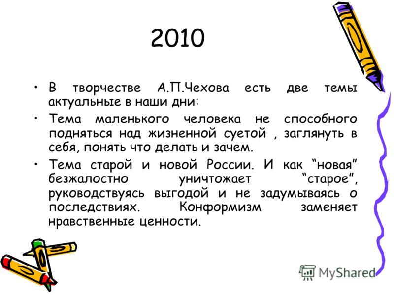 2010 В творчестве А.П.Чехова есть две темы актуальные в наши дни: Тема маленького человека не способного подняться над жизненной суетой, заглянуть в себя, понять что делать и зачем. Тема старой и новой России. И как новая безжалостно уничтожает старо